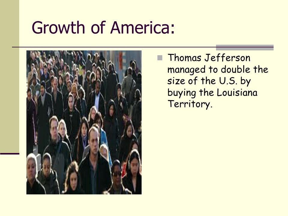Growth of America: Thomas Jefferson managed to double the size of the U.S. by buying the Louisiana Territory.