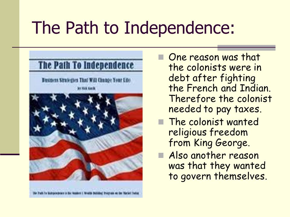 The Path to Independence: One reason was that the colonists were in debt after fighting the French and Indian. Therefore the colonist needed to pay ta