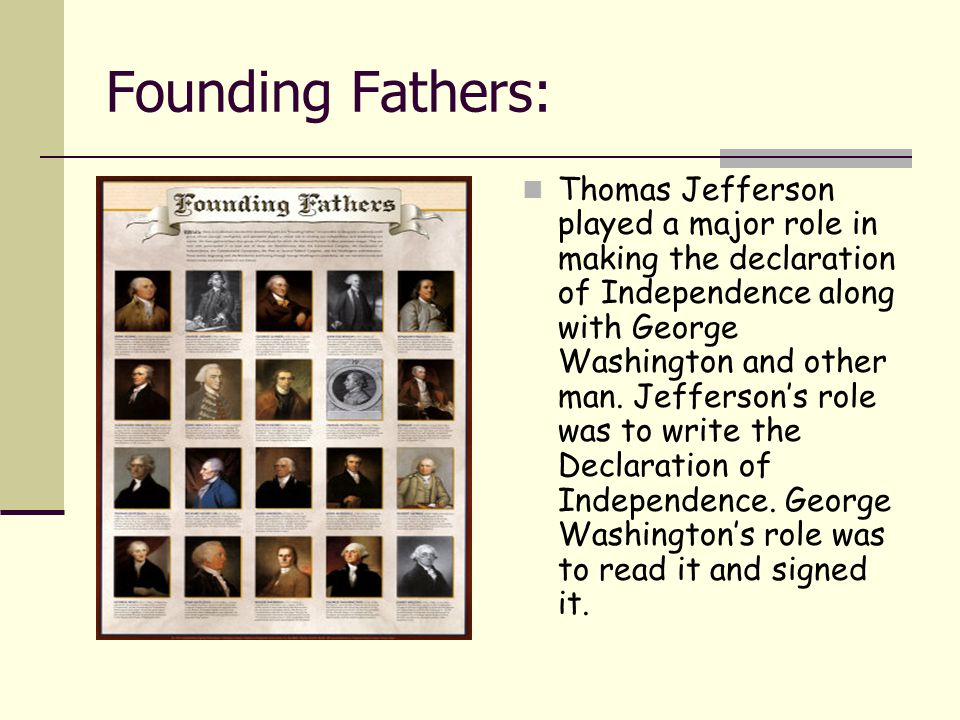 Founding Fathers: Thomas Jefferson played a major role in making the declaration of Independence along with George Washington and other man. Jefferson
