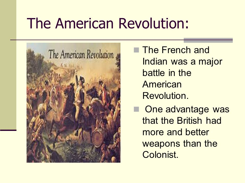 The American Revolution: The French and Indian was a major battle in the American Revolution. One advantage was that the British had more and better w