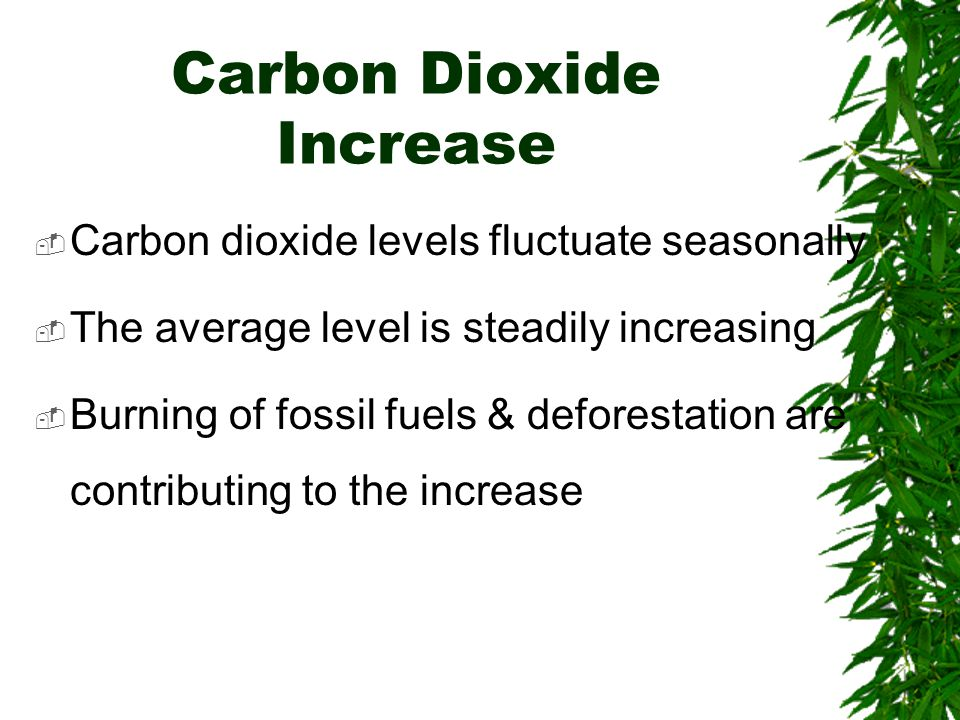 Carbon Dioxide Increase  Carbon dioxide levels fluctuate seasonally  The average level is steadily increasing  Burning of fossil fuels & deforestation are contributing to the increase