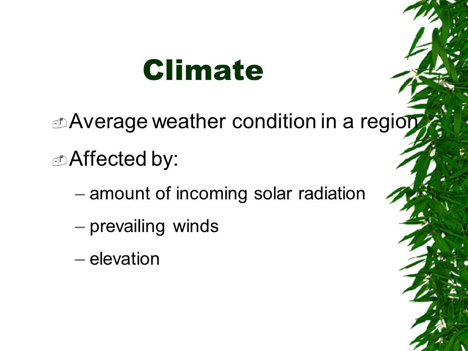 Climate  Average weather condition in a region  Affected by: –amount of incoming solar radiation –prevailing winds –elevation