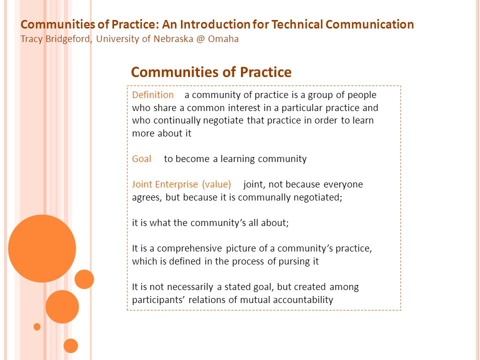Communities of Practice: An Introduction for Technical Communication Tracy Bridgeford, University of Nebraska @ Omaha Identity MeaningPractice Negotiation Mutual Engagement Joint Enterprise Ownership of Meaning Aspects of Learning in a COP