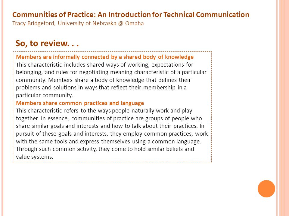 Communities of Practice: An Introduction for Technical Communication Tracy Bridgeford, University of Nebraska @ Omaha Members are informally connected by a shared body of knowledge This characteristic includes shared ways of working, expectations for belonging, and rules for negotiating meaning characteristic of a particular community.