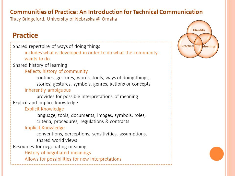 Communities of Practice: An Introduction for Technical Communication Tracy Bridgeford, University of Nebraska @ Omaha Shared repertoire of ways of doing things includes what is developed in order to do what the community wants to do Shared history of learning Reflects history of community routines, gestures, words, tools, ways of doing things, stories, gestures, symbols, genres, actions or concepts Inherently ambiguous provides for possible interpretations of meaning Explicit and implicit knowledge Explicit Knowledge language, tools, documents, images, symbols, roles, criteria, procedures, regulations & contracts Implicit Knowledge conventions, perceptions, sensitivities, assumptions, shared world views Resources for negotiating meaning History of negotiated meanings Allows for possibilities for new interpretations Identity MeaningPractice