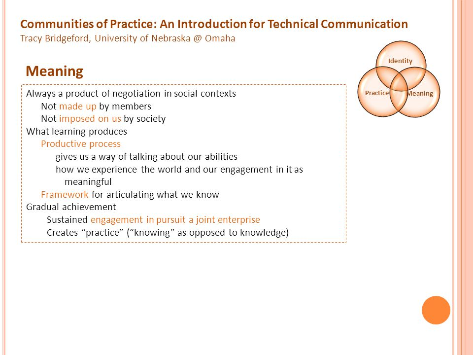 Communities of Practice: An Introduction for Technical Communication Tracy Bridgeford, University of Nebraska @ Omaha Identity MeaningPractice Always a product of negotiation in social contexts Not made up by members Not imposed on us by society What learning produces Productive process gives us a way of talking about our abilities how we experience the world and our engagement in it as meaningful Framework for articulating what we know Gradual achievement Sustained engagement in pursuit a joint enterprise Creates practice ( knowing as opposed to knowledge) Meaning