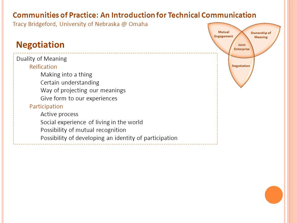 Communities of Practice: An Introduction for Technical Communication Tracy Bridgeford, University of Nebraska @ Omaha Competent Membership Recognizes what constitutes competent in particular community Responsibility Makes proposals of meaning Accepts proposals from others Develops an identity of participation Accountability Includes what matters, what doesn't, what to do and not to do, what to pay attention to and what to ignore, what to talk about and what to leave unsaid, what to justify and what to take for granted, what to display and what to withhold, when actions and artifacts over are good enough and when they need improvement or refinement.