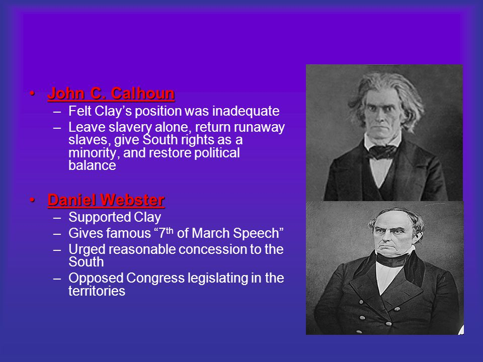 John C. CalhounJohn C. Calhoun –Felt Clay's position was inadequate –Leave slavery alone, return runaway slaves, give South rights as a minority, and