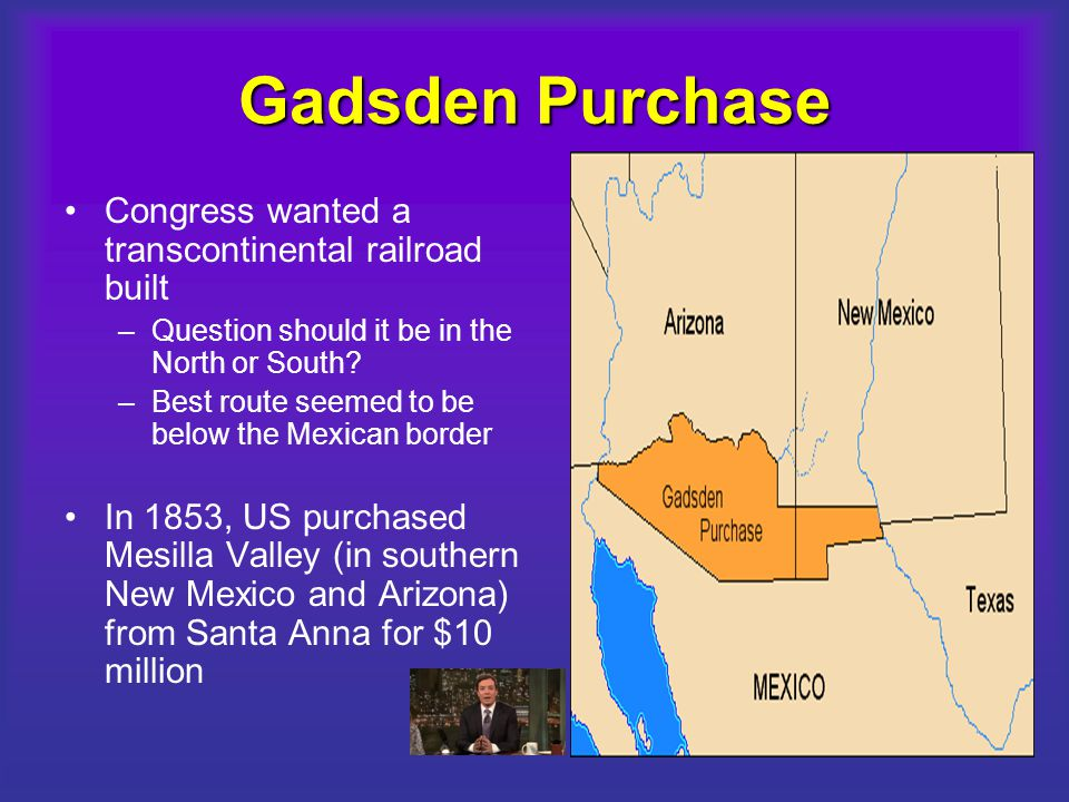 Gadsden Purchase Congress wanted a transcontinental railroad built –Question should it be in the North or South? –Best route seemed to be below the Me