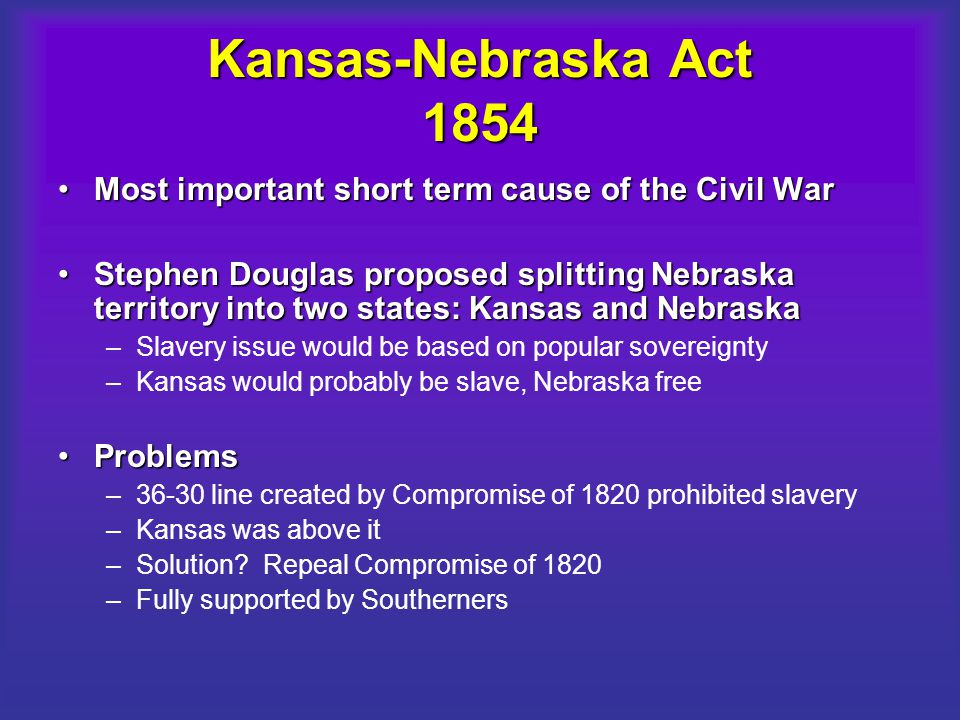 Kansas-Nebraska Act 1854 Most important short term cause of the Civil WarMost important short term cause of the Civil War Stephen Douglas proposed spl