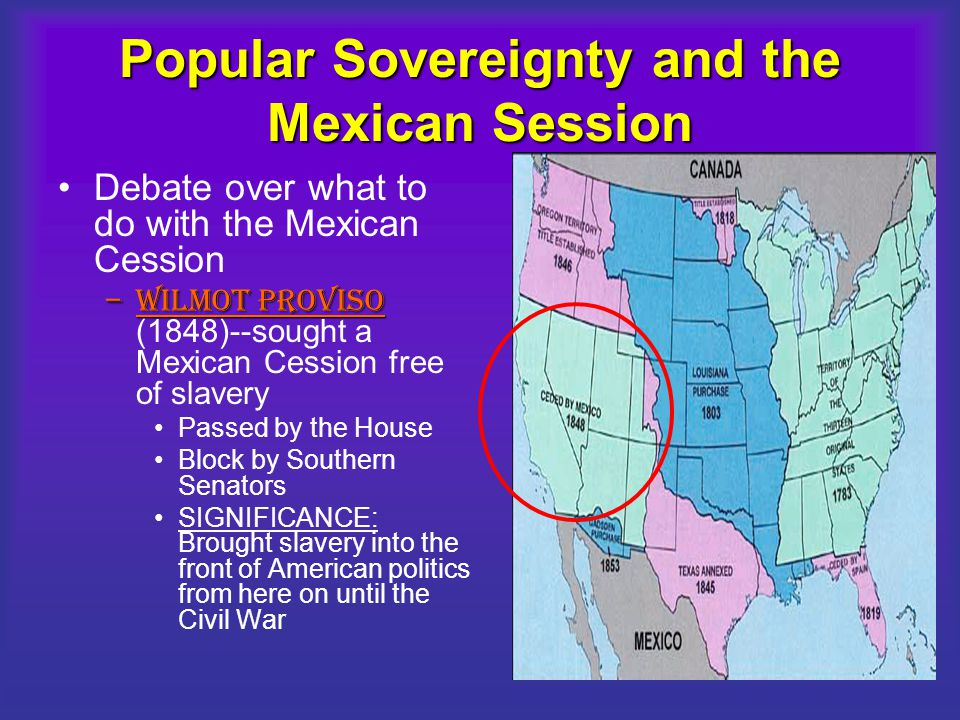 Popular Sovereignty and the Mexican Session Debate over what to do with the Mexican Cession –WILMOT PROVISO –WILMOT PROVISO (1848)--sought a Mexican C