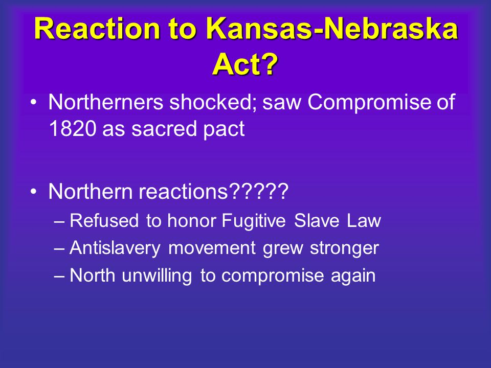 Reaction to Kansas-Nebraska Act? Northerners shocked; saw Compromise of 1820 as sacred pact Northern reactions????? –Refused to honor Fugitive Slave L