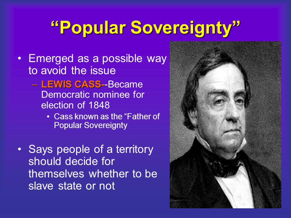 """Popular Sovereignty"" Emerged as a possible way to avoid the issue –LEWIS CASS- –LEWIS CASS--Became Democratic nominee for election of 1848 Cass known"