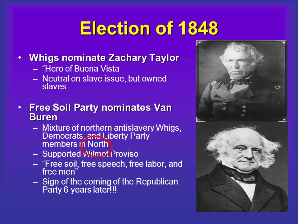 "Election of 1848 Whigs nominate Zachary TaylorWhigs nominate Zachary Taylor –""Hero of Buena Vista –Neutral on slave issue, but owned slaves Free Soil"