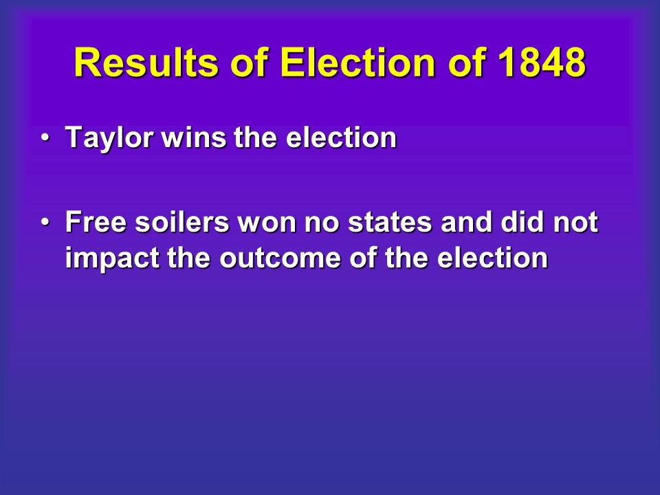Results of Election of 1848 Taylor wins the electionTaylor wins the election Free soilers won no states and did not impact the outcome of the electionFree soilers won no states and did not impact the outcome of the election