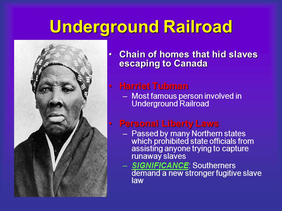 Underground Railroad Chain of homes that hid slaves escaping to CanadaChain of homes that hid slaves escaping to Canada Harriet TubmanHarriet Tubman –Most famous person involved in Underground Railroad Personal Liberty LawsPersonal Liberty Laws –Passed by many Northern states which prohibited state officials from assisting anyone trying to capture runaway slaves –SIGNIFICANCE: Southerners demand a new stronger fugitive slave law