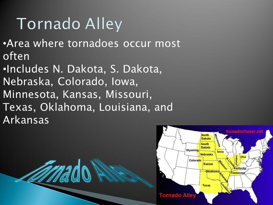 Area where tornadoes occur most often Includes N. Dakota, S. Dakota, Nebraska, Colorado, Iowa, Minnesota, Kansas, Missouri, Texas, Oklahoma, Louisiana
