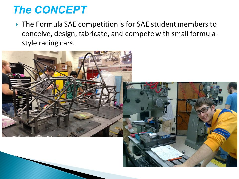  The Formula SAE competition is for SAE student members to conceive, design, fabricate, and compete with small formula- style racing cars.