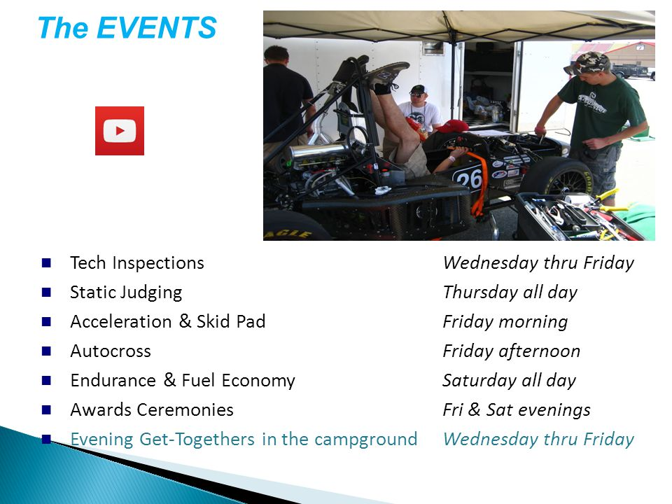 Tech InspectionsWednesday thru Friday Static JudgingThursday all day Acceleration & Skid PadFriday morning AutocrossFriday afternoon Endurance & Fuel EconomySaturday all day Awards CeremoniesFri & Sat evenings Evening Get-Togethers in the campgroundWednesday thru Friday The EVENTS