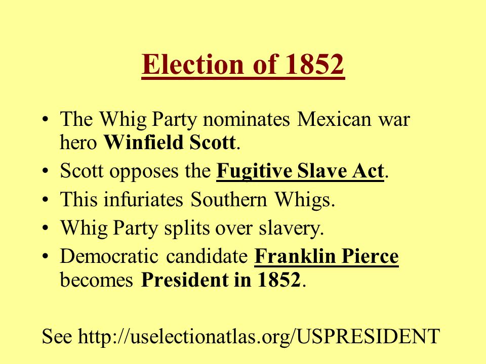 Election of 1852 The Whig Party nominates Mexican war hero Winfield Scott. Scott opposes the Fugitive Slave Act. This infuriates Southern Whigs. Whig