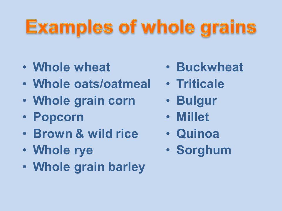 Whole wheat Whole oats/oatmeal Whole grain corn Popcorn Brown & wild rice Whole rye Whole grain barley Buckwheat Triticale Bulgur Millet Quinoa Sorghum