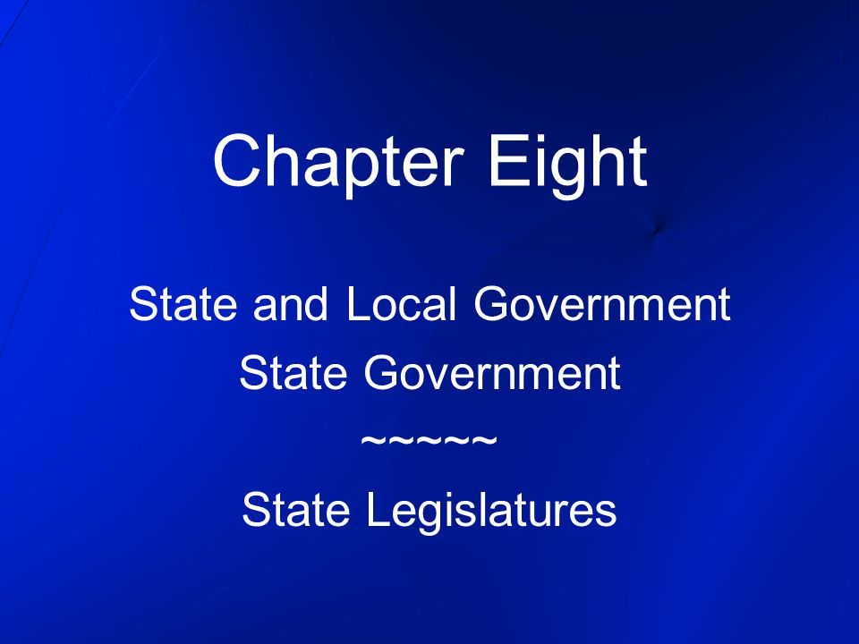 Chapter Eight State and Local Government State Government ~~~~~ State Legislatures