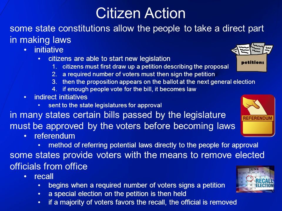 Citizen Action some state constitutions allow the people to take a direct part in making laws initiative citizens are able to start new legislation 1.