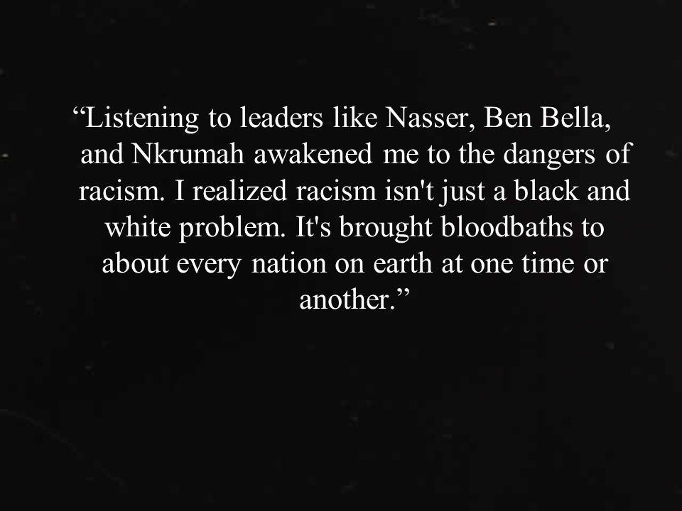 Listening to leaders like Nasser, Ben Bella, and Nkrumah awakened me to the dangers of racism.