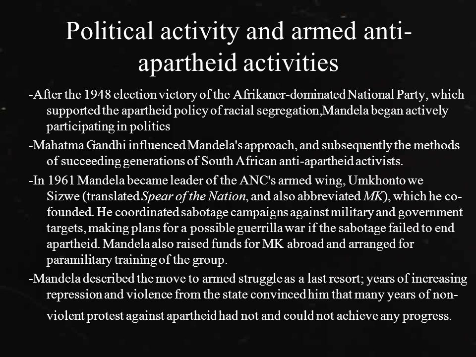 Political activity and armed anti- apartheid activities -After the 1948 election victory of the Afrikaner-dominated National Party, which supported the apartheid policy of racial segregation,Mandela began actively participating in politics -Mahatma Gandhi influenced Mandela s approach, and subsequently the methods of succeeding generations of South African anti-apartheid activists.
