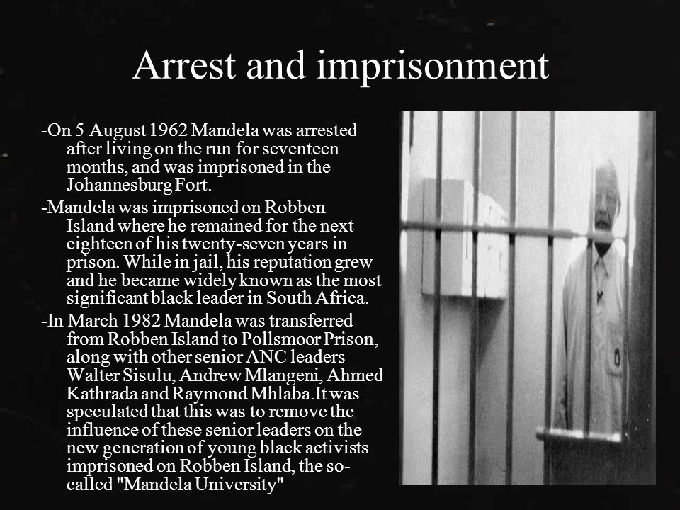 Arrest and imprisonment -On 5 August 1962 Mandela was arrested after living on the run for seventeen months, and was imprisoned in the Johannesburg Fort.