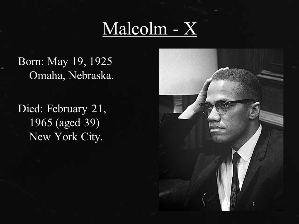 Malcolm - X Born: May 19, 1925 Omaha, Nebraska. Died: February 21, 1965 (aged 39) New York City.