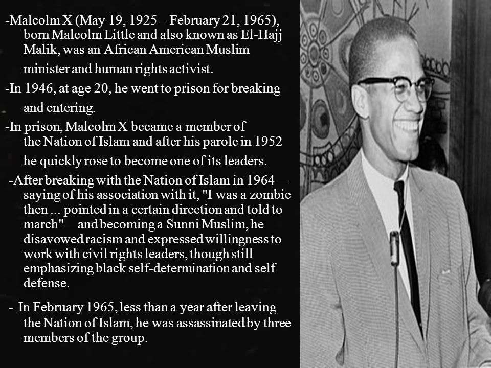 -Malcolm X (May 19, 1925 – February 21, 1965), born Malcolm Little and also known as El-Hajj Malik, was an African American Muslim minister and human rights activist.