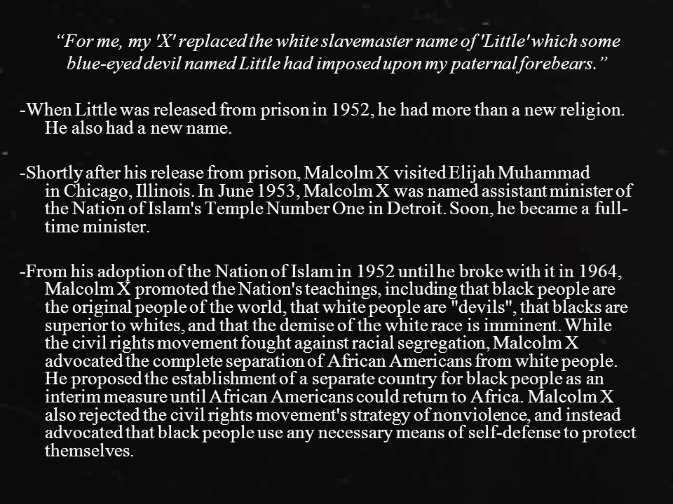 For me, my X replaced the white slavemaster name of Little which some blue-eyed devil named Little had imposed upon my paternal forebears. -When Little was released from prison in 1952, he had more than a new religion.