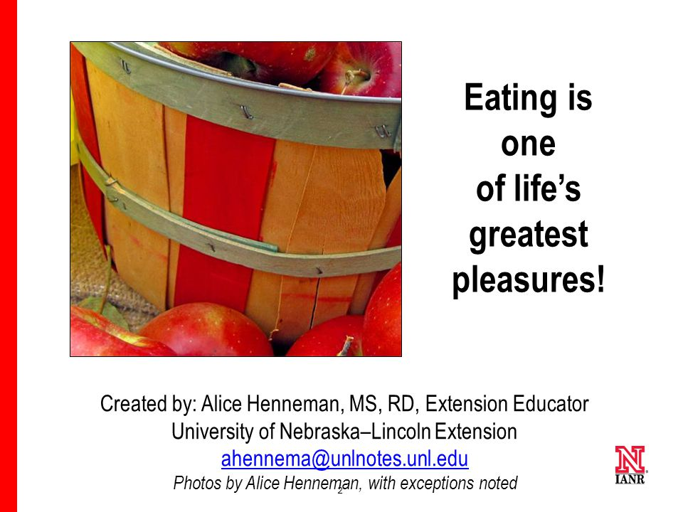 2 Created by: Alice Henneman, MS, RD, Extension Educator University of Nebraska–Lincoln Extension ahennema@unlnotes.unl.edu Photos by Alice Henneman, with exceptions noted Eating is one of life's greatest pleasures!