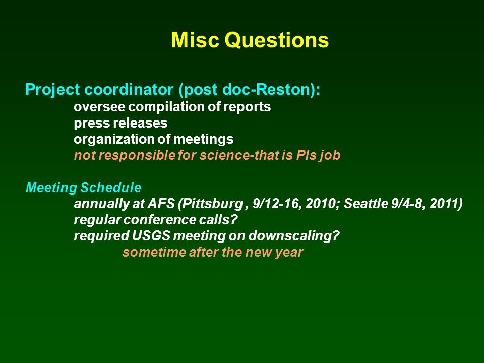 Misc Questions Project coordinator (post doc-Reston): oversee compilation of reports press releases organization of meetings not responsible for science-that is PIs job Meeting Schedule annually at AFS (Pittsburg, 9/12-16, 2010; Seattle 9/4-8, 2011) regular conference calls.