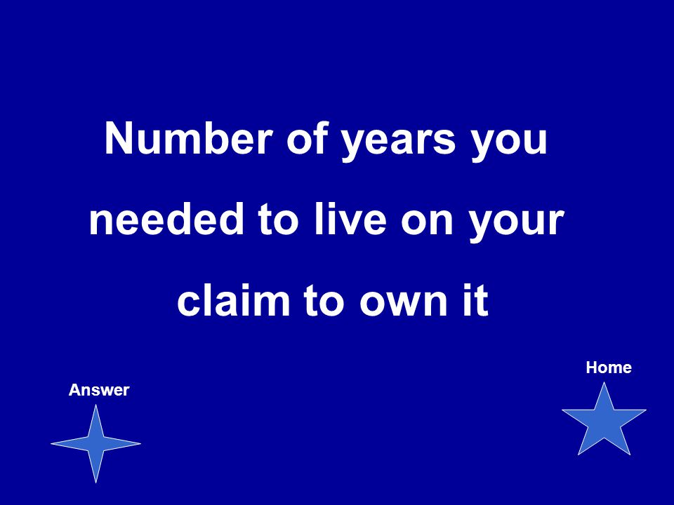 Number of years you needed to live on your claim to own it Answer Home