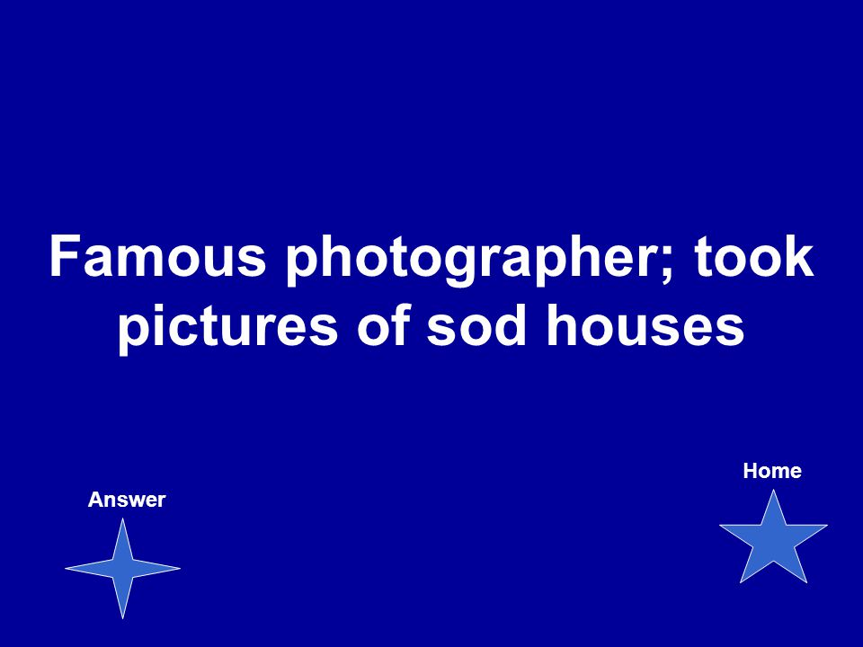Famous photographer; took pictures of sod houses Answer Home