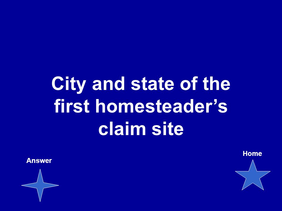 City and state of the first homesteader's claim site Answer Home