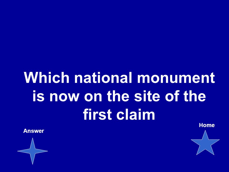 Which national monument is now on the site of the first claim Answer Home