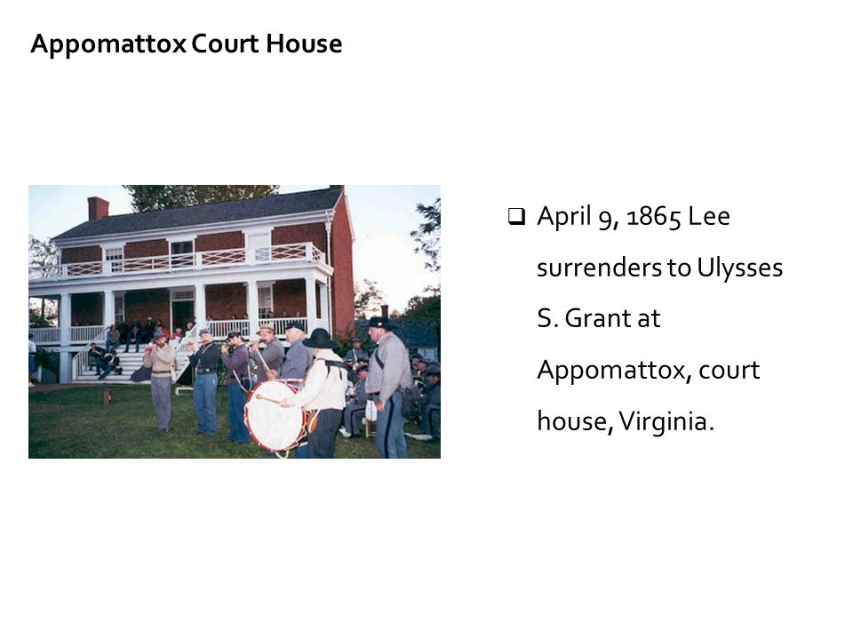  April 9, 1865 Lee surrenders to Ulysses S. Grant at Appomattox, court house, Virginia. Appomattox Court House