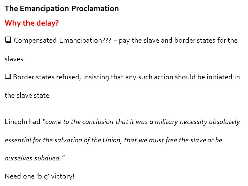 The Emancipation Proclamation Why the delay?  Compensated Emancipation??? – pay the slave and border states for the slaves  Border states refused, i
