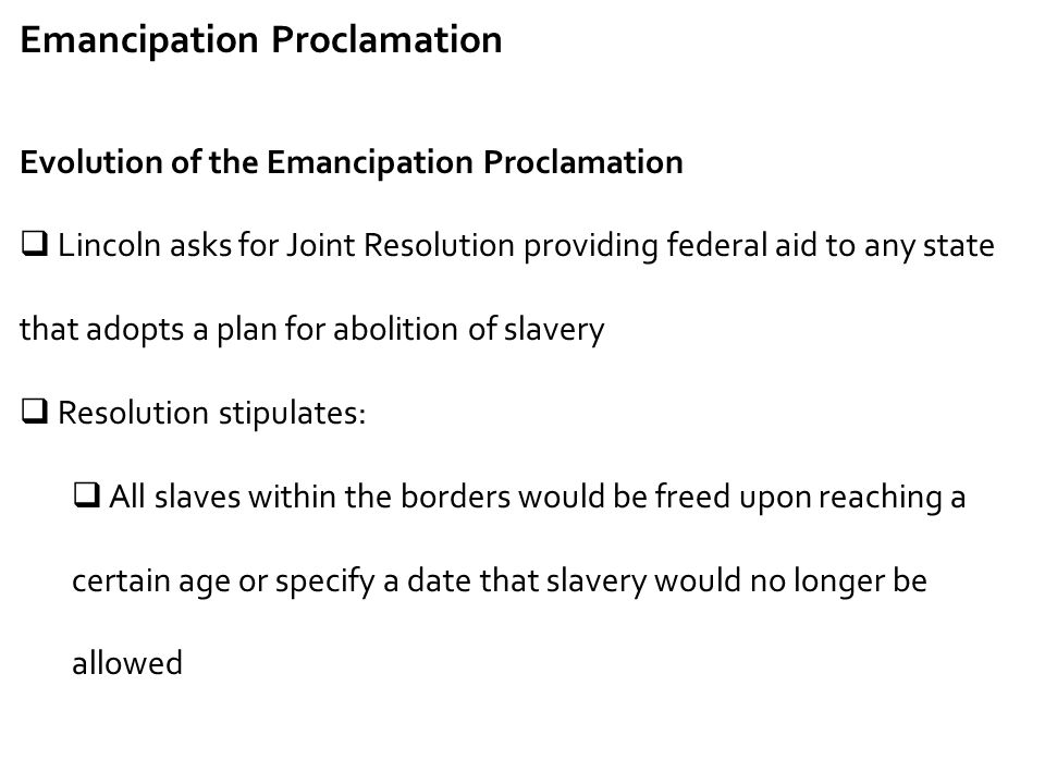Emancipation Proclamation Evolution of the Emancipation Proclamation  Lincoln asks for Joint Resolution providing federal aid to any state that adopt