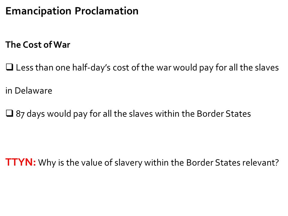 Emancipation Proclamation The Cost of War  Less than one half-day's cost of the war would pay for all the slaves in Delaware  87 days would pay for