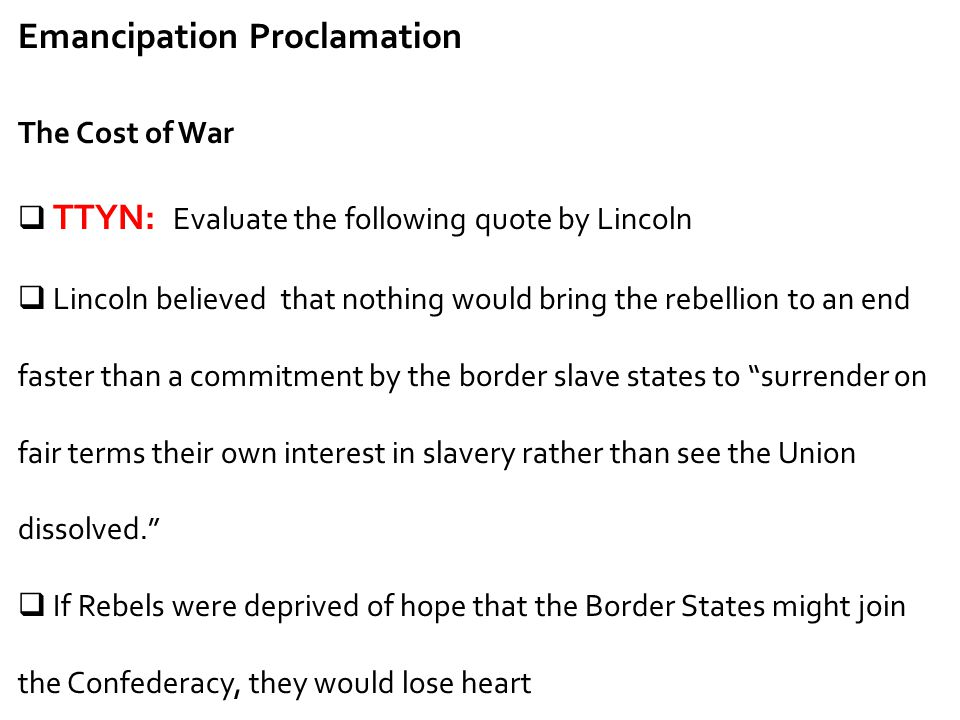 Emancipation Proclamation The Cost of War  TTYN: Evaluate the following quote by Lincoln  Lincoln believed that nothing would bring the rebellion to