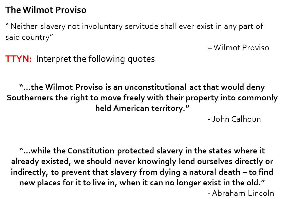 "The Wilmot Proviso "" Neither slavery not involuntary servitude shall ever exist in any part of said country"" – Wilmot Proviso TTYN: Interpret the foll"