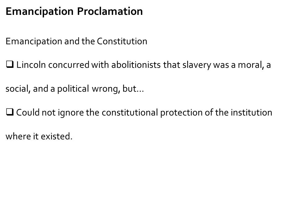 Emancipation Proclamation Emancipation and the Constitution  Lincoln concurred with abolitionists that slavery was a moral, a social, and a political