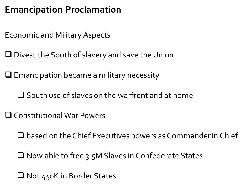 Emancipation Proclamation Economic and Military Aspects  Divest the South of slavery and save the Union  Emancipation became a military necessity 