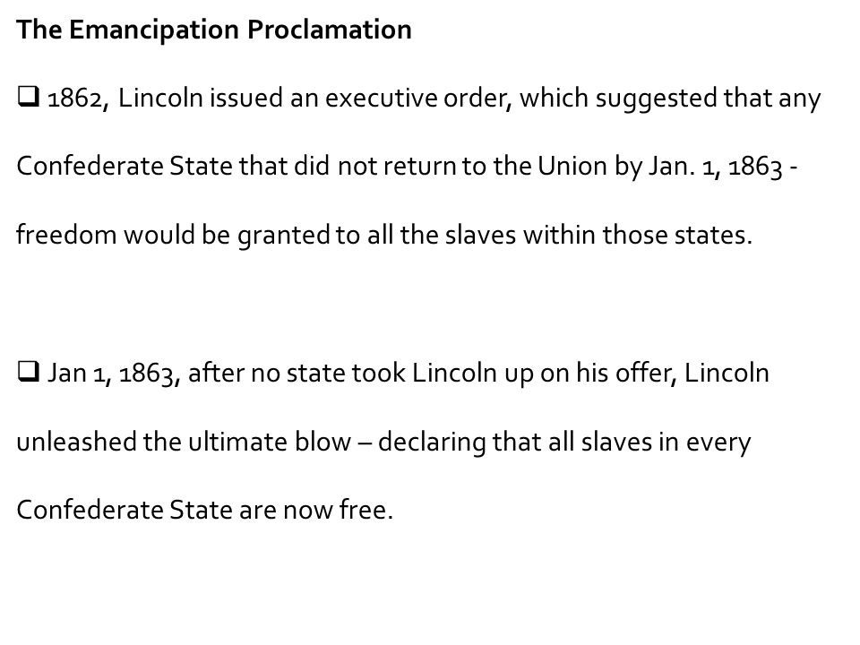 The Emancipation Proclamation  1862, Lincoln issued an executive order, which suggested that any Confederate State that did not return to the Union b
