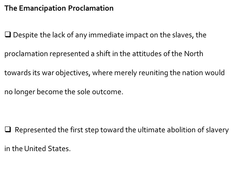 The Emancipation Proclamation  Despite the lack of any immediate impact on the slaves, the proclamation represented a shift in the attitudes of the N