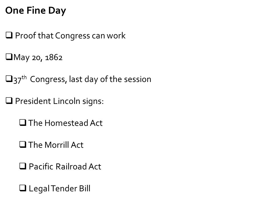 One Fine Day  Proof that Congress can work  May 20, 1862  37 th Congress, last day of the session  President Lincoln signs:  The Homestead Act 